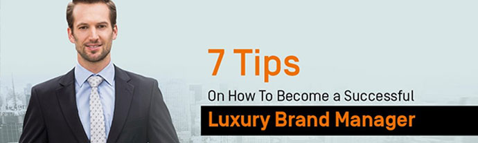 7 tips to become a successful luxury brand manager - 7 Tips On How To Become a Successful Luxury Brand Manager