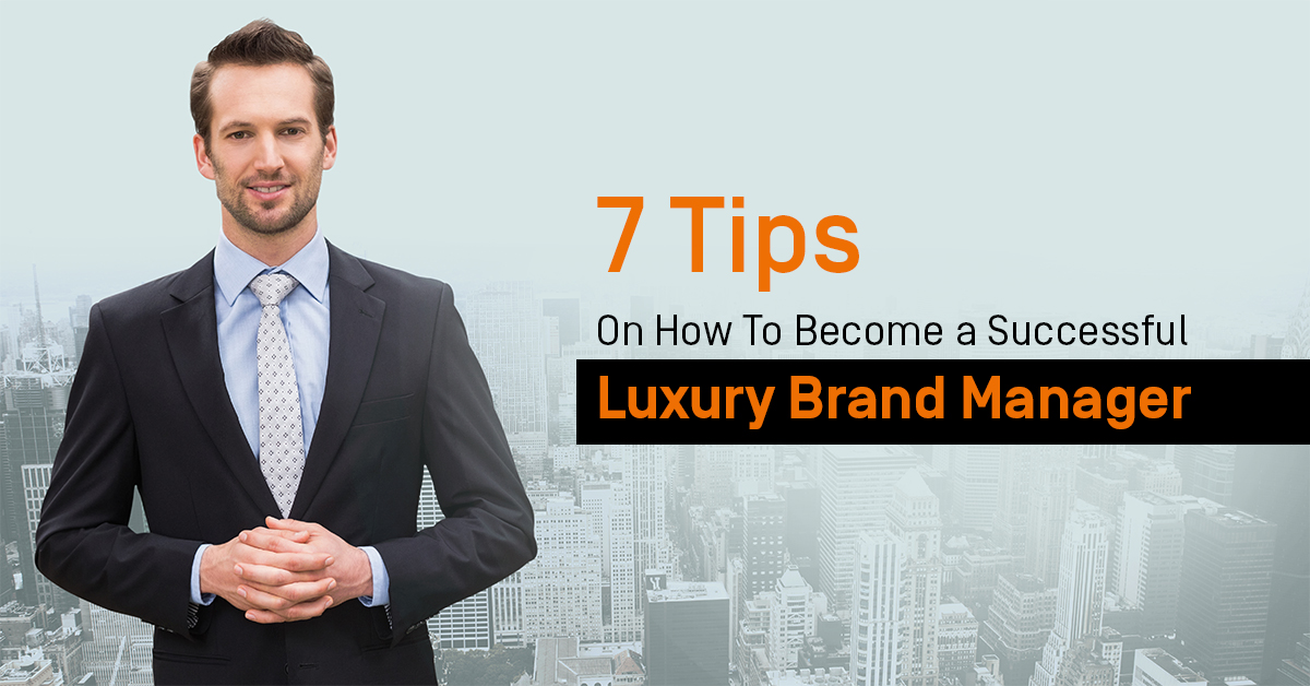 7 Tips On How To Become a Successful Luxury Brand Manager