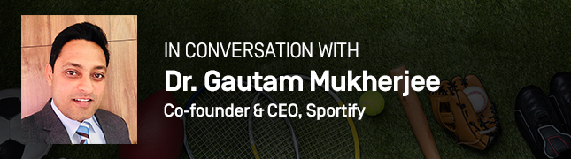 In Conversation With Dr. Gautam Mukherjee, Co-founder & CEO of Sportify