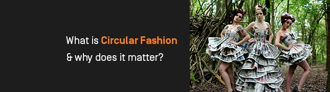 What is Circular Fashion & why does it matter?